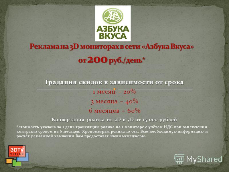 Градация скидок в зависимости от срока 1 месяц – 20% 3 месяца – 40% 6 месяцев – 60% Конвертация ролика из 2D в 3D от 15 000 рублей *стоимость указана за 1 день трансляции ролика на 1 мониторе с учётом НДС при заключении контракта сроком на 6 месяцев.