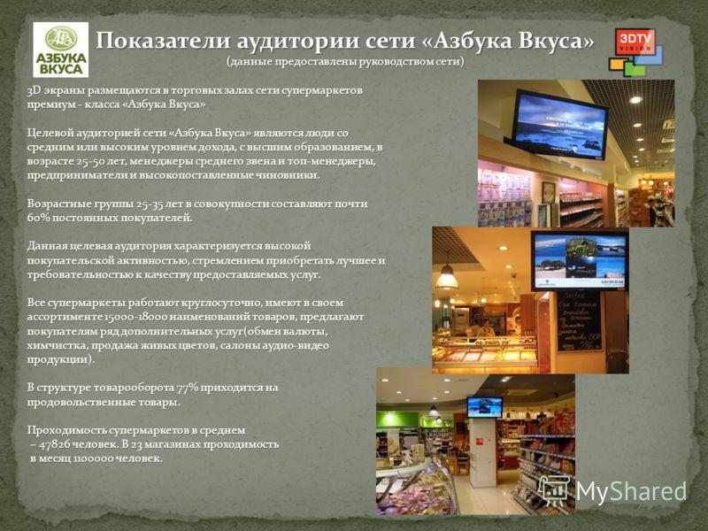 3D экраны размещаются в торговых залах сети супермаркетов премиум - класса «Азбука Вкуса» Целевой аудиторией сети «Азбука Вкуса» являются люди со средним или высоким уровнем дохода, с высшим образованием, в возрасте 25-50 лет, менеджеры среднего звен