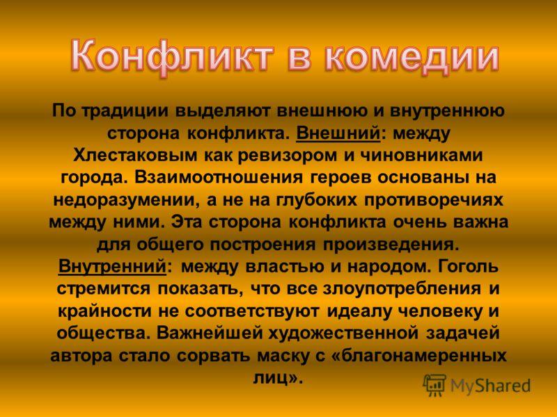 По традиции выделяют внешнюю и внутреннюю сторона конфликта. Внешний: между Хлестаковым как ревизором и чиновниками города. Взаимоотношения героев основаны на недоразумении, а не на глубоких противоречиях между ними. Эта сторона конфликта очень важна