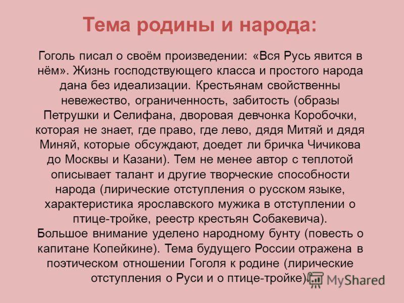 Тема родины и народа: Гоголь писал о своём произведении: «Вся Русь явится в нём». Жизнь господствующего класса и простого народа дана без идеализации. Крестьянам свойственны невежество, ограниченность, забитость (образы Петрушки и Селифана, дворовая
