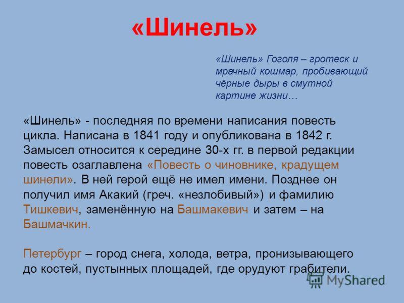 «Шинель» «Шинель» Гоголя – гротеск и мрачный кошмар, пробивающий чёрные дыры в смутной картине жизни… «Шинель» - последняя по времени написания повесть цикла. Написана в 1841 году и опубликована в 1842 г. Замысел относится к середине 30-х гг. в перво