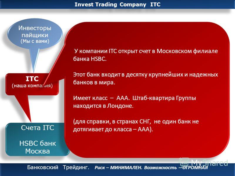 Invest Trading Company ITC Банковский Трейдинг. Риск – МИНИМАЛЕН. Возможность – ОГРОМНАЯ Банковский Трейдинг. Риск – МИНИМАЛЕН. Возможность – ОГРОМНАЯ Провайдер CBS investment Счета ITC HSBC банк Москва Счета ITC HSBC банк Москва Счета Трейдера HSBC