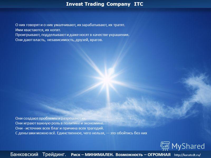Банковский Трейдинг. Риск – МИНИМАЛЕН. Возможность – ОГРОМНАЯ. http://karatcdt.ru/ Банковский Трейдинг. Риск – МИНИМАЛЕН. Возможность – ОГРОМНАЯ. http://karatcdt.ru/ Invest Trading Company ITC О них говорят и о них умалчивают, их зарабатывают, их тра