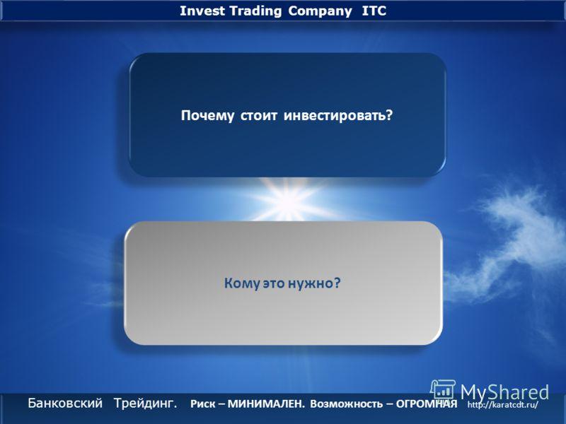 Банковский Трейдинг. Риск – МИНИМАЛЕН. Возможность – ОГРОМНАЯ http://karatcdt.ru/ Банковский Трейдинг. Риск – МИНИМАЛЕН. Возможность – ОГРОМНАЯ http://karatcdt.ru/ Invest Trading Company ITC О них говорят и о них умалчивают, их зарабатывают, их тратя