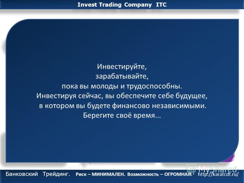 Invest Trading Company ITC Банковский Трейдинг. Риск – МИНИМАЛЕН. Возможность – ОГРОМНАЯ http://karatcdt.ru/ Подведем Итог…