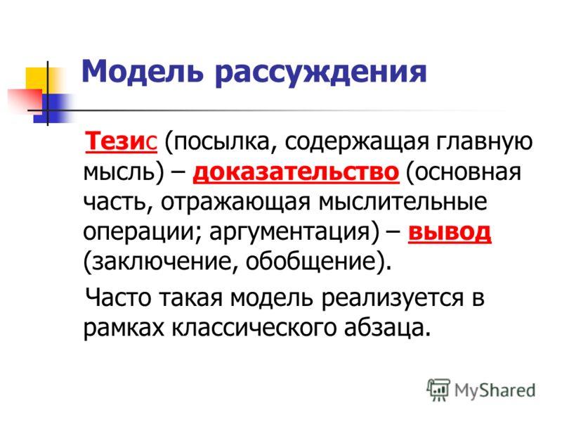 Модель рассуждения Тезис (посылка, содержащая главную мысль) – доказательство (основная часть, отражающая мыслительные операции; аргументация) – вывод (заключение, обобщение). Часто такая модель реализуется в рамках классического абзаца.