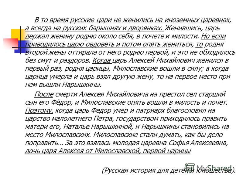 В то время русские цари не женились на иноземных царевнах, а всегда на русских барышнях и дворянках. Женившись, царь держал женину родню около себя, в почете и милости. Но если приводилось царю овдоветь и потом опять жениться, то родня второй жены от