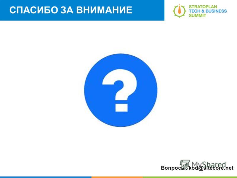 СПАСИБО ЗА ВНИМАНИЕ Вопросы: kod@sitecore.net