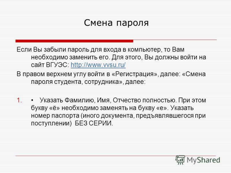 Смена пароля Если Вы забыли пароль для входа в компьютер, то Вам необходимо заменить его. Для этого, Вы должны войти на сайт ВГУЭС: http://www.vvsu.ru/http://www.vvsu.ru/ В правом верхнем углу войти в «Регистрация», далее: «Смена пароля студента, сот