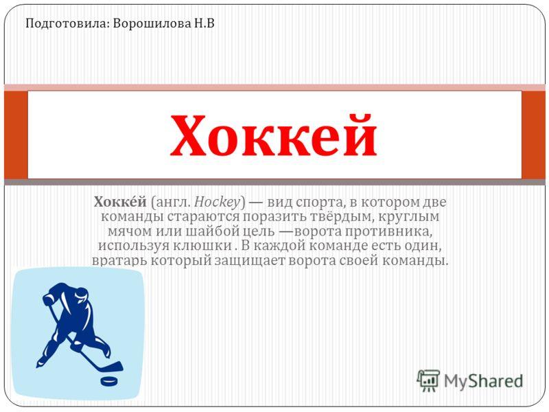 Хоккей ( англ. Hockey) вид спорта, в котором две команды стараются поразить твёрдым, круглым мячом или шайбой цель ворота противника, используя клюшки. В каждой команде есть один, вратарь который защищает ворота своей команды. Хоккей Подготовила : Во