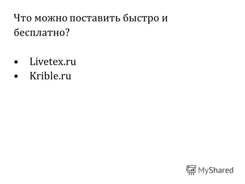 Что можно поставить быстро и бесплатно? Livetex.ru Krible.ru