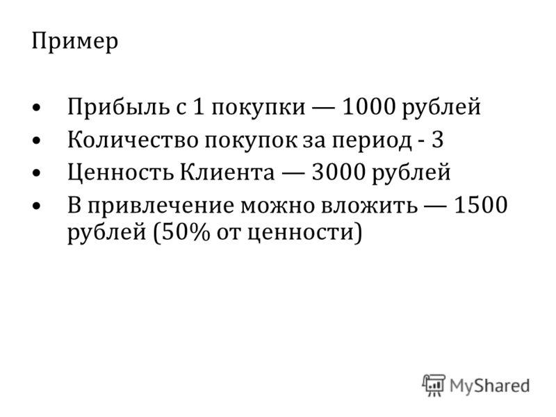 Пример Прибыль с 1 покупки 1000 рублей Количество покупок за период - 3 Ценность Клиента 3000 рублей В привлечение можно вложить 1500 рублей (50% от ценности)