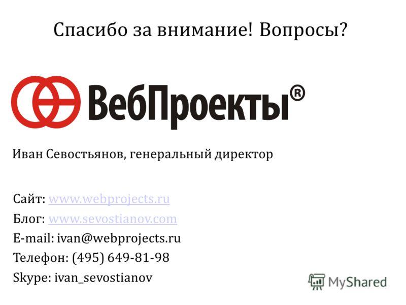 Спасибо за внимание! Вопросы? Сайт: www.webprojects.ruwww.webprojects.ru Блог: www.sevostianov.comwww.sevostianov.com E-mail: ivan@webprojects.ru Телефон: (495) 649-81-98 Skype: ivan_sevostianov Иван Севостьянов, генеральный директор