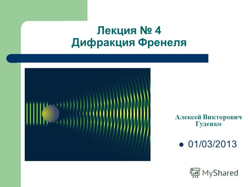 Лекция 4 Дифракция Френеля Алексей Викторович Гуденко 01/03/2013