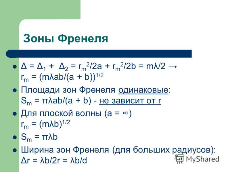 Зоны Френеля Δ = Δ 1 + Δ 2 = r m 2 /2a + r m 2 /2b = mλ/2 r m = (mλab/(a + b)) 1/2 Площади зон Френеля одинаковые: S m = πλab/(a + b) - не зависит от r Для плоской волны (a = ) r m = (mλb) 1/2 S m = πλb Ширина зон Френеля (для больших радиусов): Δr =