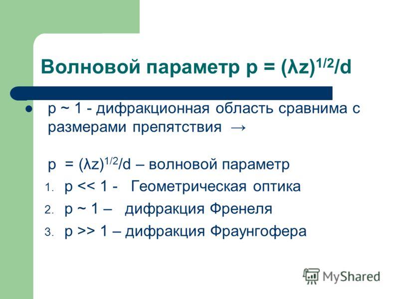 Волновой параметр p = (λz) 1/2 /d p ~ 1 - дифракционная область сравнима с размерами препятствия p = (λz) 1/2 /d – волновой параметр 1. p > 1 – дифракция Фраунгофера