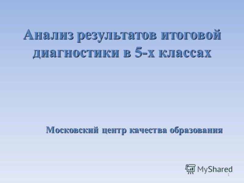 1 Анализ результатов итоговой диагностики в 5-х классах Московский центр качества образования