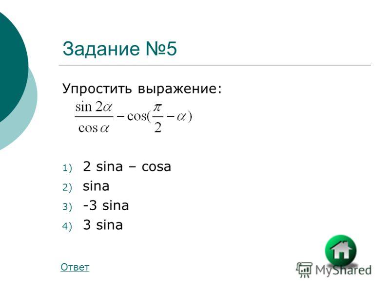 Задание 5 Упростить выражение: 1) 2 sina – cosa 2) sina 3) -3 sina 4) 3 sina Ответ