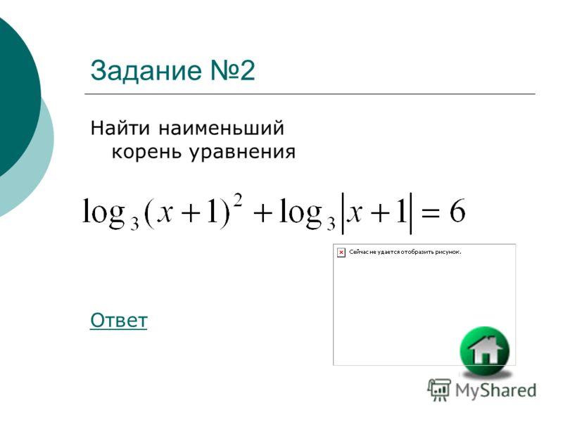 Задание 2 Найти наименьший корень уравнения Ответ