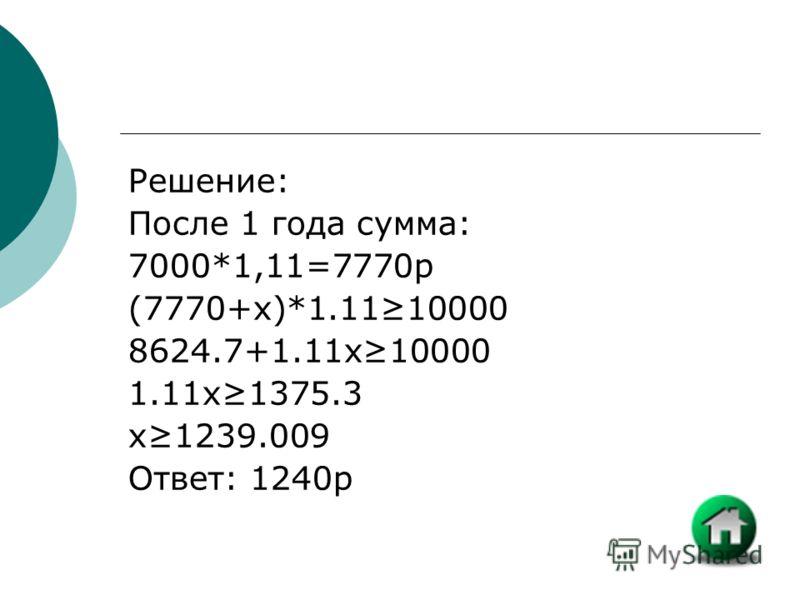 Решение: После 1 года сумма: 7000*1,11=7770р (7770+x)*1.1110000 8624.7+1.11x10000 1.11x1375.3 x1239.009 Ответ: 1240р