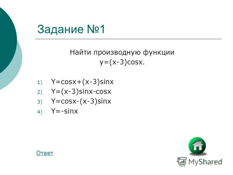 Задание 1 Найти производную функции y=(x-3)cosx. 1) Y=cosx+(x-3)sinx 2) Y=(x-3)sinx-cosx 3) Y=cosx-(x-3)sinx 4) Y=-sinx Ответ