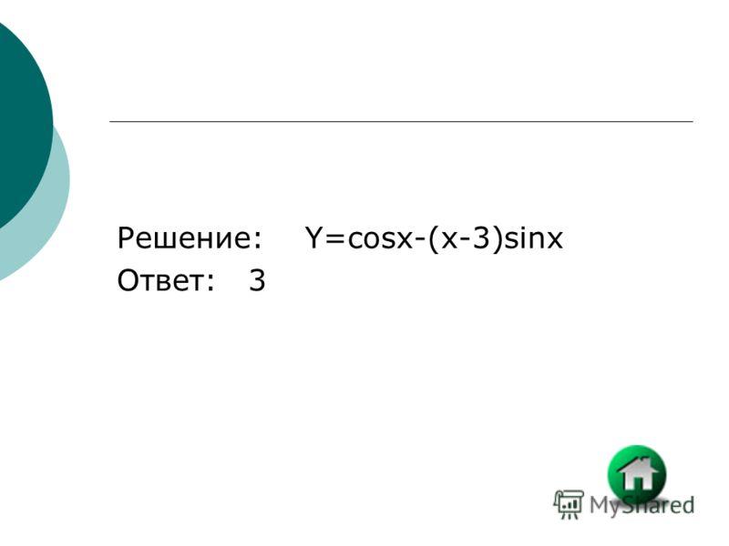 Решение: Y=cosx-(x-3)sinx Ответ: 3
