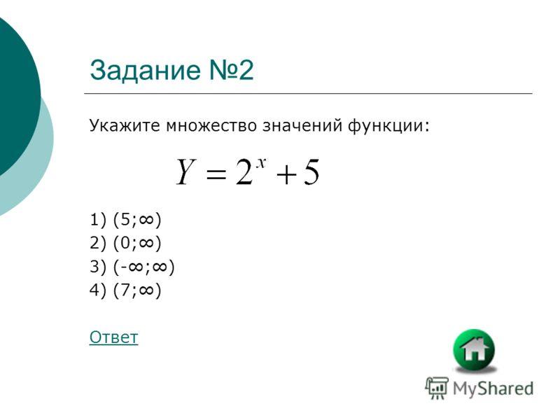 Задание 2 Укажите множество значений функции: 1) (5;) 2) (0;) 3) (-;) 4) (7;) Ответ