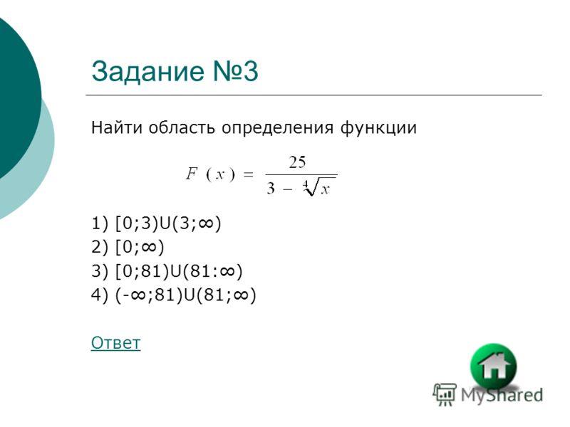 Задание 3 Найти область определения функции 1) [0;3)U(3;) 2) [0;) 3) [0;81)U(81:) 4) (-;81)U(81;) Ответ