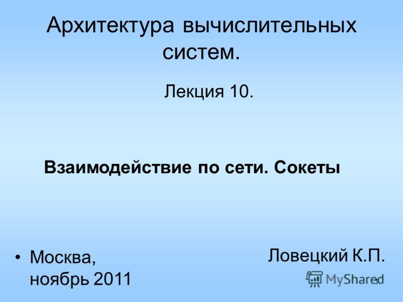 1 Архитектура вычислительных систем. Лекция 10. Ловецкий К.П. Москва, ноябрь 2011 Взаимодействие по сети. Сокеты
