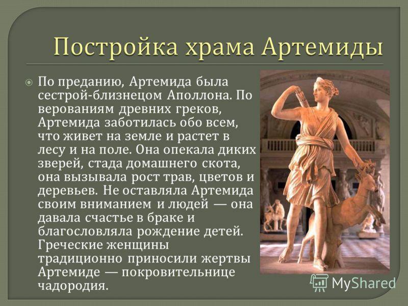 По преданию, Артемида была сестрой - близнецом Аполлона. По верованиям древних греков, Артемида заботилась обо всем, что живет на земле и растет в лесу и на поле. Она опекала диких зверей, стада домашнего скота, она вызывала рост трав, цветов и дерев