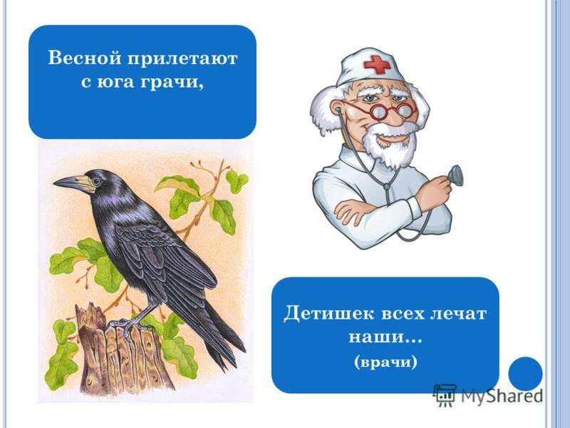 Весной прилетают с юга грачи, Детишек всех лечат наши… (врачи)