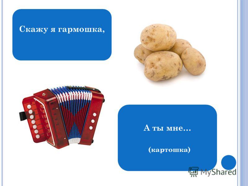 Скажу я гармошка, А ты мне… (картошка)
