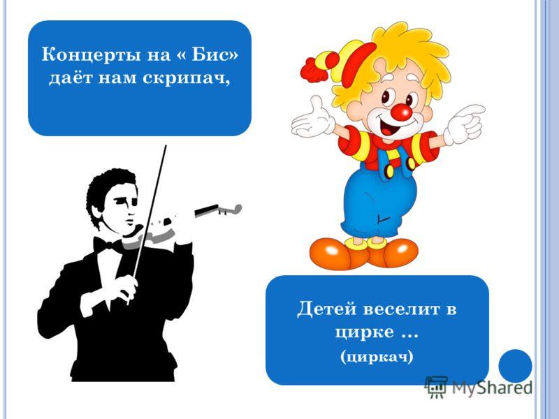 Концерты на « Бис» даёт нам скрипач, Детей веселит в цирке … (циркач)