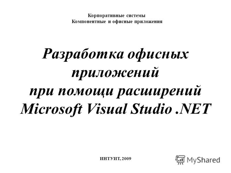 Разработка офисных приложений при помощи расширений Microsoft Visual Studio.NET Корпоративные системы Компонентные и офисные приложения ИНТУИТ, 2009