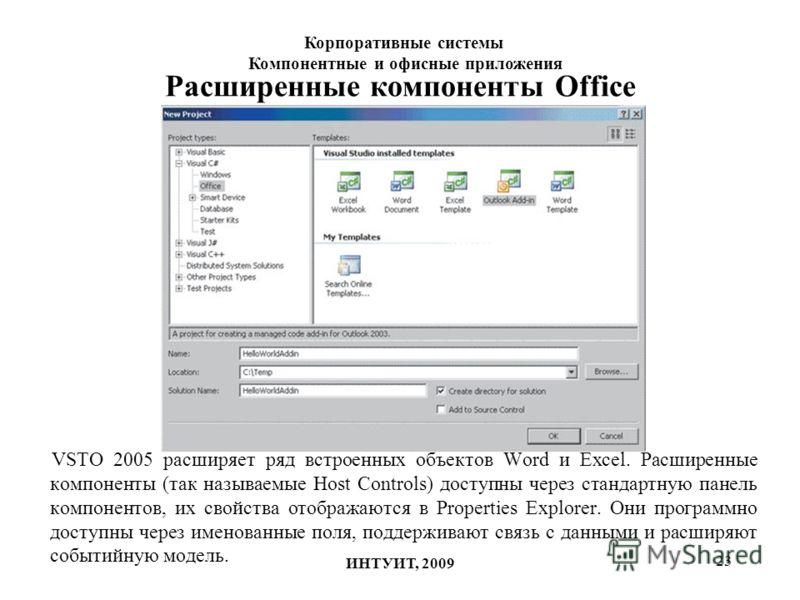 23 Расширенные компоненты Office VSTO 2005 расширяет ряд встроенных объектов Word и Excel. Расширенные компоненты (так называемые Host Controls) доступны через стандартную панель компонентов, их свойства отображаются в Properties Explorer. Они програ