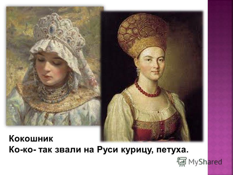 В старину русские женщины по будням покрывали голову платком. А что у них было на голове по праздникам? Как эта деталь старинной русской одежды связана с птицей? Кокошник Ко-ко- так звали на Руси курицу, петуха.