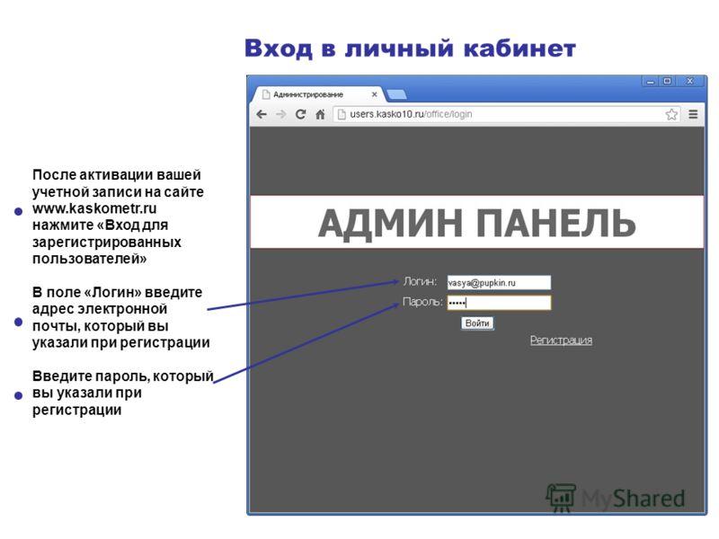 Вход в личный кабинет После активации вашей учетной записи на сайте www.kaskometr.ru нажмите «Вход для зарегистрированных пользователей» В поле «Логин» введите адрес электронной почты, который вы указали при регистрации Введите пароль, который вы ука