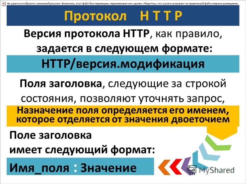 Протокол H T T P Версия протокола HTTP, как правило, задается в следующем формате: HTTP/версия.модификация Поля заголовка, следующие за строкой состояния, позволяют уточнять запрос, Поле заголовка имеет следующий формат: Имя_поля : Значение Назначени