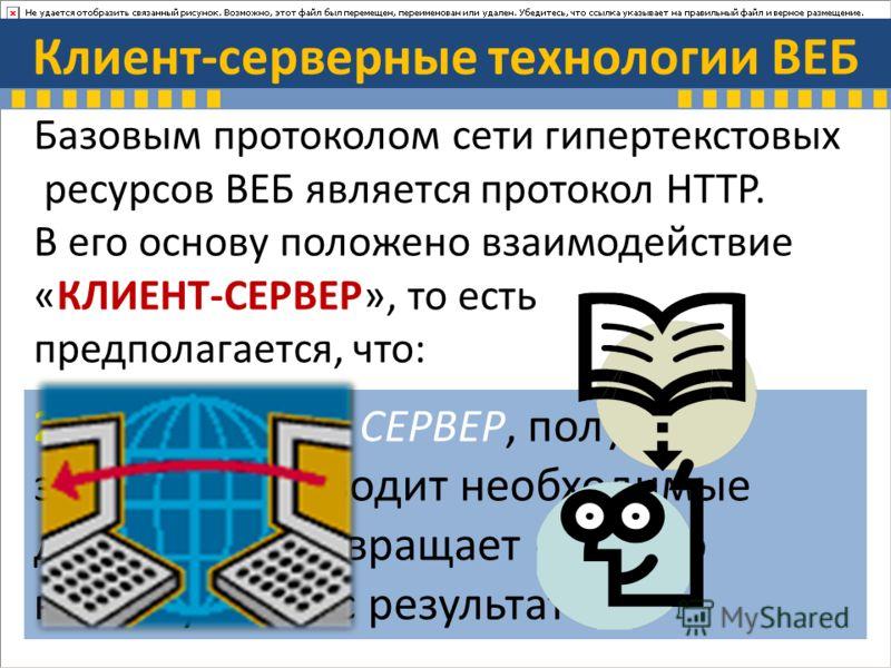 Клиент-серверные технологии ВЕБ Базовым протоколом сети гипертекстовых ресурсов ВЕБ является протокол HTTP. В его основу положено взаимодействие «КЛИЕНТ-СЕРВЕР», то есть предполагается, что: 1. Потребитель - КЛИЕНТ инициировав соединение с поставщико