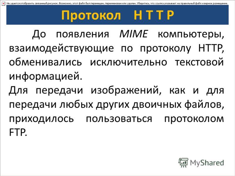 Протокол H T T P До появления MIME компьютеры, взаимодействующие по протоколу HTTP, обменивались исключительно текстовой информацией. Для передачи изображений, как и для передачи любых других двоичных файлов, приходилось пользоваться протоколом FTP.