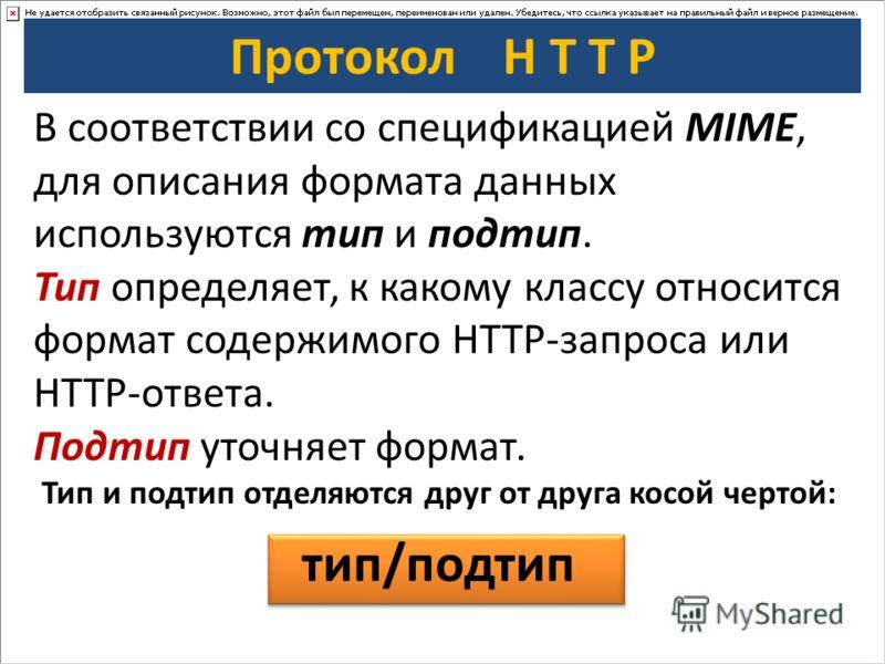Протокол H T T P В соответствии со спецификацией MIME, для описания формата данных используются тип и подтип. Тип определяет, к какому классу относится формат содержимого HTTP-запроса или HTTP-ответа. Подтип уточняет формат. Тип и подтип отделяются д