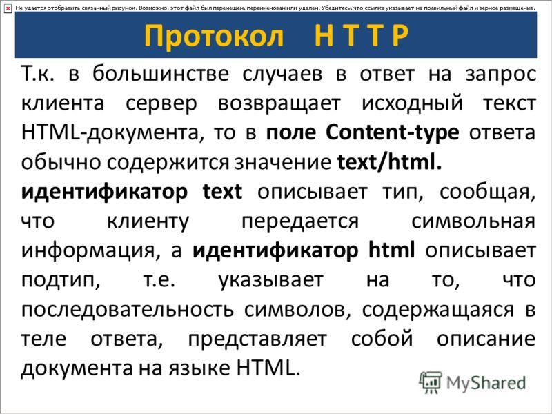Протокол H T T P Т.к. в большинстве случаев в ответ на запрос клиента сервер возвращает исходный текст HTML-документа, то в поле Content-type ответа обычно содержится значение text/html. идентификатор text описывает тип, сообщая, что клиенту передает