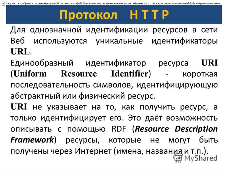 Протокол H T T P Для однозначной идентификации ресурсов в сети Веб используются уникальные идентификаторы URL. Единообразный идентификатор ресурса URI ( Uniform Resource Identifier ) - короткая последовательность символов, идентифицирующую абстрактны