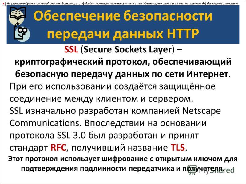 Обеспечение безопасности передачи данных HTTP SSL (Secure Sockets Layer) – криптографический протокол, обеспечивающий безопасную передачу данных по сети Интернет. При его использовании создаётся защищённое соединение между клиентом и сервером. SSL из