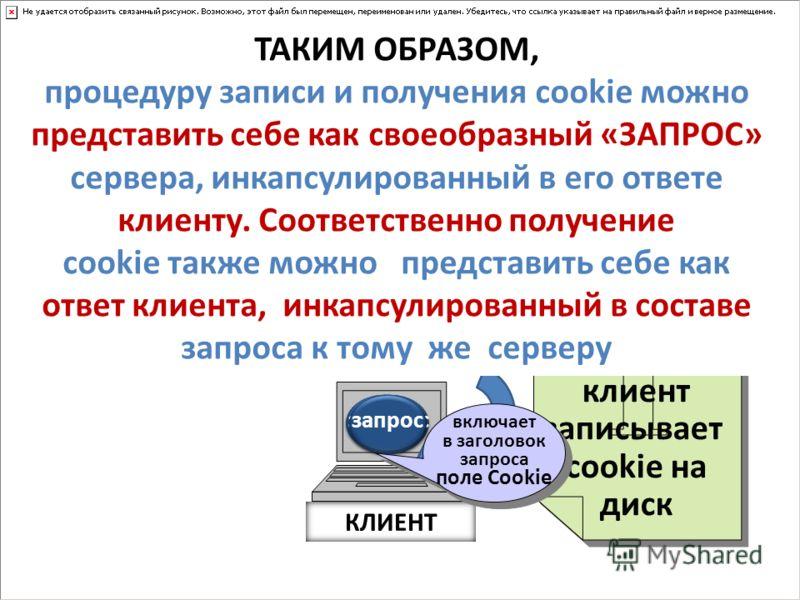 Сервер А Сервер В Сервер С КЛИЕНТ запрос ответ клиент записывает cookie на диск ответ 1-й сеанс2-й сеанс запрос ответ запрос включает в заголовок запроса поле Cookie ответ запрос ответ ТАКИМ ОБРАЗОМ, процедуру записи и получения cookie можно представ