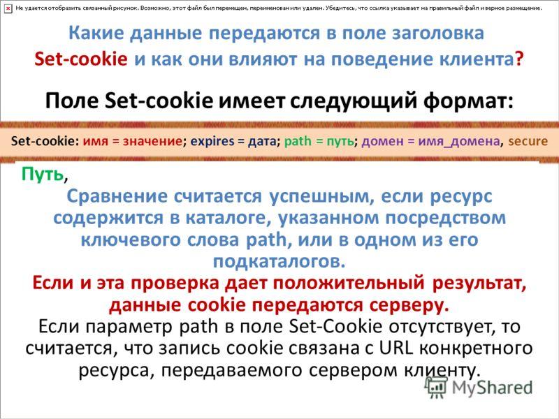Какие данные передаются в поле заголовка Set-cookie и как они влияют на поведение клиента? Поле Set-cookie имеет следующий формат: Set-cookie: имя = значение; expires = дата; path = путь; домен = имя_домена, secure Путь, указанный в качестве значения