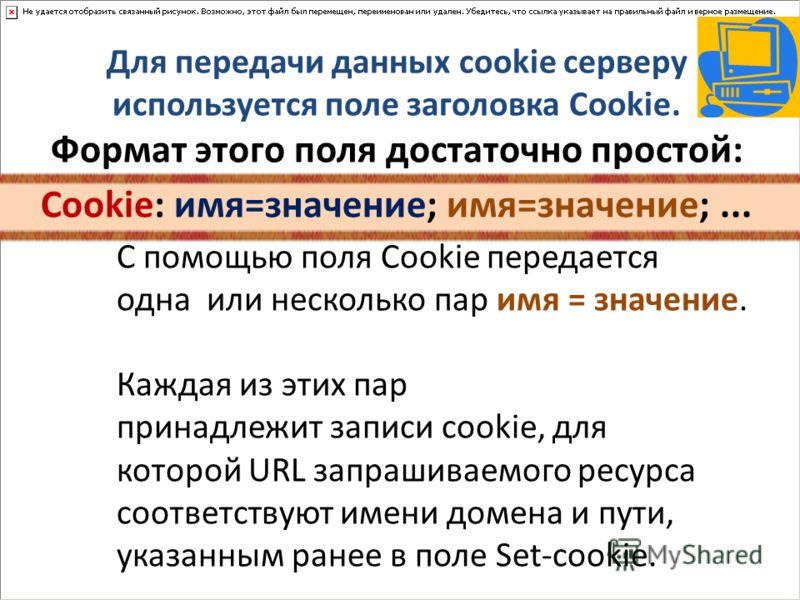 Для передачи данных cookie серверу используется поле заголовка Cookie. Формат этого поля достаточно простой: Cookie: имя=значение; имя=значение;... C помощью поля Cookie передается одна или несколько пар имя = значение. Каждая из этих пар принадлежит