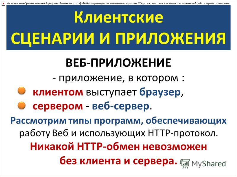 Клиентские СЦЕНАРИИ И ПРИЛОЖЕНИЯ ВЕБ-ПРИЛОЖЕНИЕ - приложение, в котором : клиентом выступает браузер, сервером - веб-сервер. Рассмотрим типы программ, обеспечивающих работу Веб и использующих HTTP-протокол. Никакой HTTP-обмен невозможен без клиента и