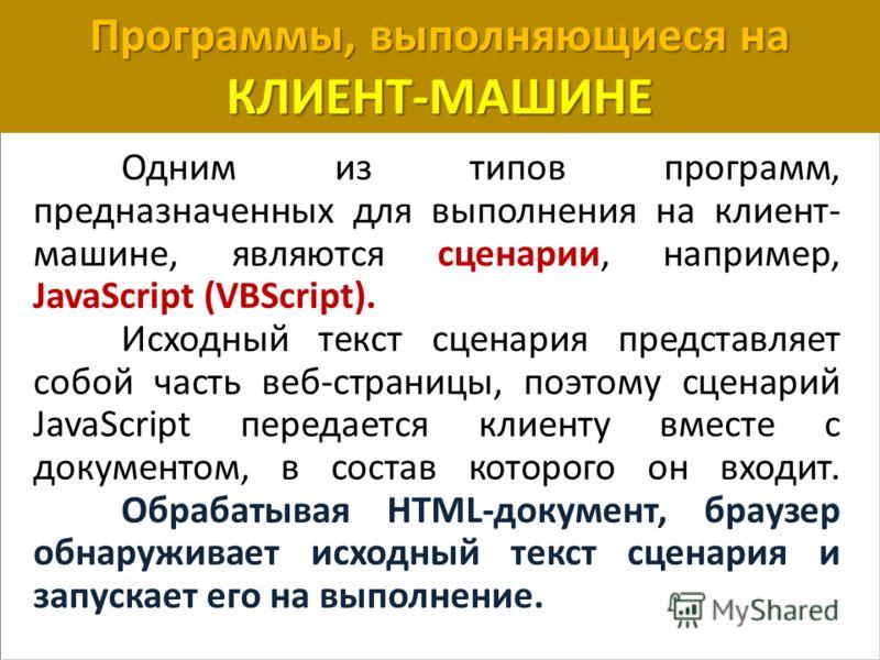 Программы, выполняющиеся на КЛИЕНТ-МАШИНЕ Одним из типов программ, предназначенных для выполнения на клиент- машине, являются сценарии, например, JavaScript (VBScript). Исходный текст сценария представляет собой часть веб-страницы, поэтому сценарий J