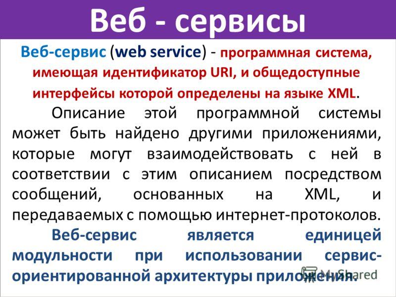 Веб - сервисы Веб-сервис (web service) - программная система, имеющая идентификатор URI, и общедоступные интерфейсы которой определены на языке XML. Описание этой программной системы может быть найдено другими приложениями, которые могут взаимодейств